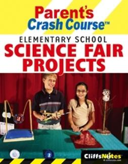 Brynie, Faith Hickman - CliffsNotes Parent's Crash Course Elementary School Science Fair Projects, ebook