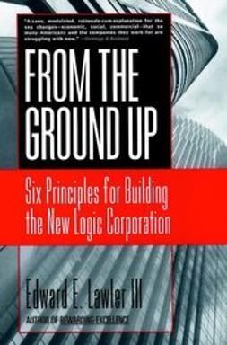 Lawler, Edward E. - From The Ground Up: Six Principles for Building the New Logic Corporation, ebook