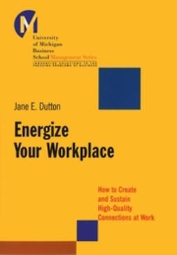 Dutton, Jane E. - Energize Your Workplace: How to Create and Sustain High-Quality Connections at Work, ebook
