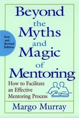Murray, Margo - Beyond the Myths and Magic of Mentoring: How to Facilitate an Effective Mentoring Process, e-bok