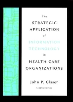 Glaser, John P. - The Strategic Application of Information Technology in Health Care Organizations, ebook