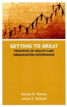 Orlikoff, James E. - Getting to Great: Principles of Health Care Organization Governance, ebook