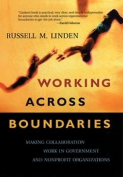 Linden, Russell M. - Working Across Boundaries: Making Collaboration Work in Government and Nonprofit Organizations, ebook