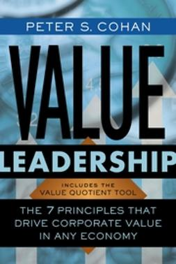 Cohan, Peter S. - Value Leadership: The 7 Principles that Drive Corporate Value in Any Economy, ebook