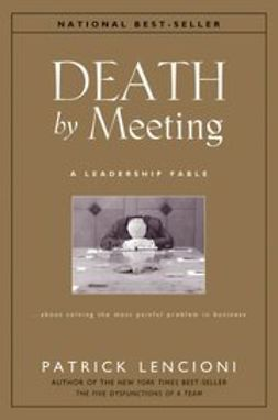 Lencioni, Patrick M. - Death by Meeting: A Leadership Fable...About Solving the Most Painful Problem in Business, ebook