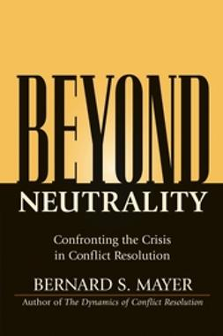 Mayer, Bernard - Beyond Neutrality: Confronting the Crisis in Conflict Resolution, e-bok
