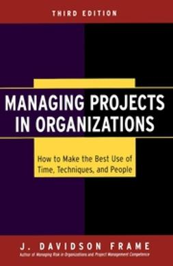 Frame, J. Davidson - Managing Projects in Organizations: How to Make the Best Use of Time, Techniques, and People, ebook