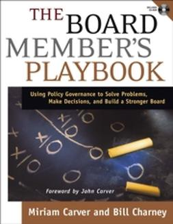 Carver, Miriam - The Board Member's Playbook: Using Policy Governance to Solve Problems, Make Decisions, and Build a Stronger Board, ebook