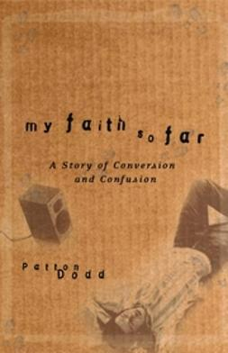 Dodd, Patton - My Faith So Far: A Story of Conversion and Confusion, ebook