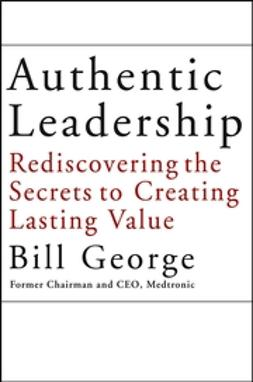 George, Bill - Authentic Leadership: Rediscovering the Secrets to Creating Lasting Value, ebook