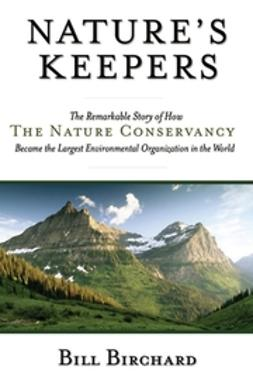 Birchard, Bill - Nature's Keepers: The Remarkable Story of How the Nature Conservancy Became the Largest Environmental Group in the World, ebook