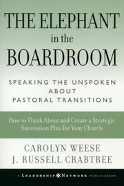 Weese, Carolyn - The Elephant in the Boardroom: Speaking the Unspoken about Pastoral Transitions, ebook