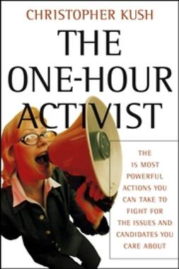 Kush, Christopher - The One-Hour Activist: The 15 Most Powerful Actions You Can Take to Fight for the Issues and Candidates You Care About, ebook