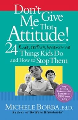 Borba, Michele - Don't Give Me That Attitude!: 24 Rude, Selfish, Insensitive Things Kids Do and How to Stop Them, ebook