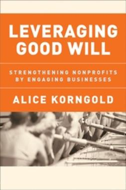 Korngold, Alice - Leveraging Good Will: Strengthening Nonprofits by Engaging Businesses, ebook