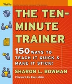 Bowman, Sharon L. - The Ten-Minute Trainer: 150 Ways to Teach it Quick and Make it Stick!, e-kirja