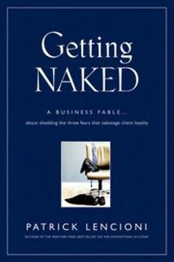 Lencioni, Patrick M. - Getting Naked: A Business Fable About Shedding The Three Fears That Sabotage Client Loyalty, ebook