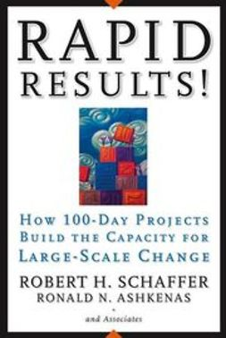 Ashkenas, Ron - Rapid Results!: How 100-Day Projects Build the Capacity for Large-Scale Change, ebook