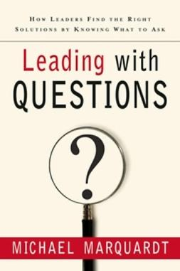 Marquardt, Michael J. - Leading with Questions: How Leaders Find the Right Solutions By Knowing What To Ask, ebook