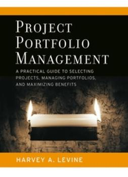 Levine, Harvey A. - Project Portfolio Management: A Practical Guide to Selecting Projects, Managing Portfolios, and Maximizing Benefits, ebook
