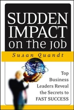 Quandt, Susan - Sudden Impact on the Job: Top Business Leaders Reveal the Secrets to Fast Success, ebook