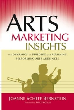 Bernstein, Joanne Scheff - Arts Marketing Insights: The Dynamics of Building and Retaining Performing Arts Audiences, e-kirja
