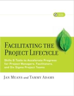 Adams, Tammy - Facilitating the Project Lifecycle: The Skills & Tools to Accelerate Progress for Project Managers, Facilitators, and Six Sigma Project Teams, e-bok