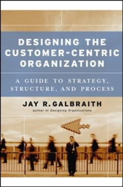 Galbraith, Jay R. - Designing the Customer-Centric Organization: A Guide to Strategy, Structure, and Process, ebook
