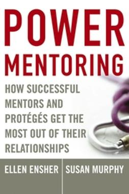 Ensher, Ellen A. - Power Mentoring: How Successful Mentors and Proteges Get the Most Out of Their Relationships, ebook
