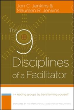 Jenkins, Jon C. - The 9 Disciplines of a Facilitator: Leading Groups by Transforming Yourself, ebook