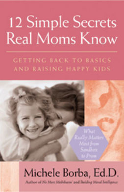 Borba, Michele - 12 Simple Secrets Real Moms Know: Getting Back to Basics and Raising Happy Kids, ebook