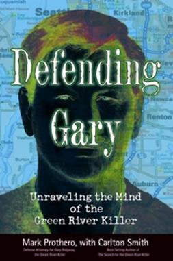 Prothero, Mark - Defending Gary: Unraveling the Mind of the Green River Killer, e-bok