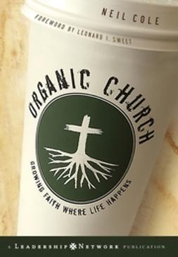 Cole, Neil - Organic Church: Growing Faith Where Life Happens, ebook