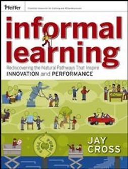 Cross, Jay - Informal Learning: Rediscovering the Natural Pathways That Inspire Innovation and Performance, ebook