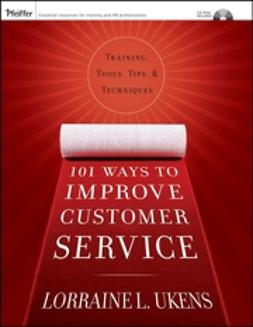 Ukens, Lorraine L. - 101 Ways to Improve Customer Service: Training, Tools, Tips, and Techniques, ebook