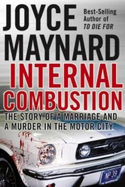 Maynard, Joyce - Internal Combustion: The Story of a Marriage and a Murder in the Motor City, ebook