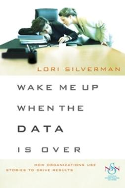 Silverman, Lori L. - Wake Me Up When the Data Is Over: How Organizations Use Stories to Drive Results, ebook