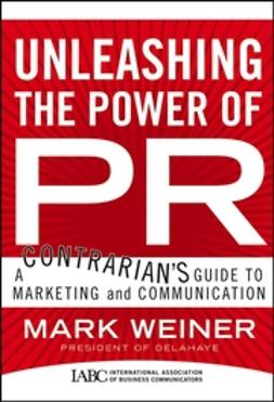 Weiner, Mark - Unleashing the Power of PR: A Contrarian's Guide to Marketing and Communication, ebook