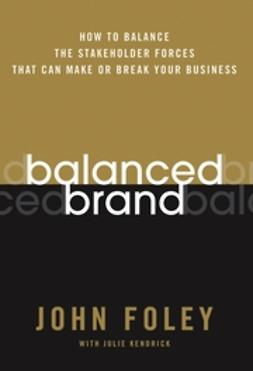 Foley, John - Balanced Brand: How to Balance the Stakeholder Forces That Can Make Or Break Your Business, ebook