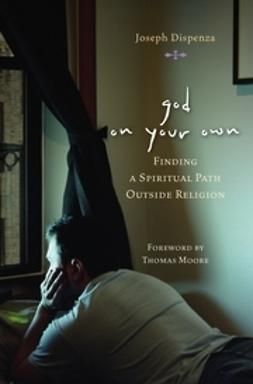 Dispenza, Joseph - God on Your Own: Finding A Spiritual Path Outside Religion, ebook