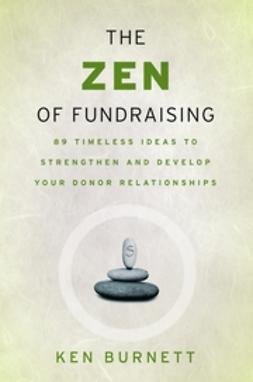Burnett, Ken - The Zen of Fundraising: 89 Timeless Ideas to Strengthen and Develop Your Donor Relationships, e-bok