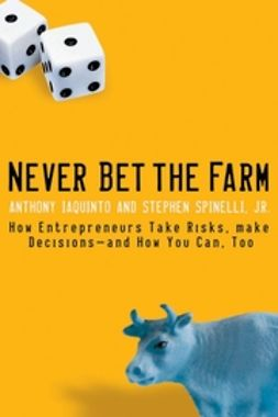 Iaquinto, Anthony - Never Bet the Farm: How Entrepreneurs Take Risks, Make Decisions -- and How You Can, Too, ebook