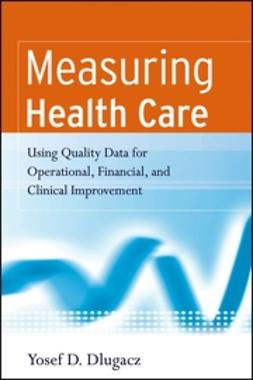 Dlugacz, Yosef D. - Measuring Health Care: Using Quality Data for Operational, Financial, and Clinical Improvement, ebook