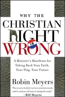 Meyers, Robin - Why the Christian Right Is Wrong: A Minister's Manifesto for Taking Back Your Faith, Your Flag, Your Future, e-kirja