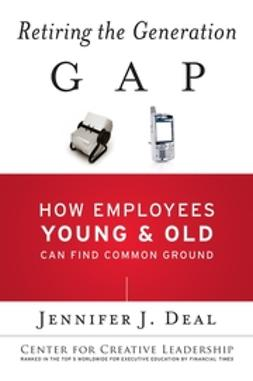 Deal, Jennifer J. - Retiring the Generation Gap: How Employees Young and Old Can Find Common Ground, ebook