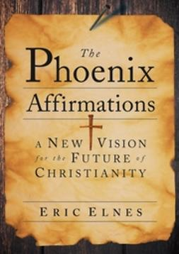 Elnes, Eric - The Phoenix Affirmations: A New Vision for the Future of Christianity, e-bok