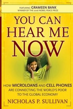Sullivan, Nicholas P. - You Can Hear Me Now: How Microloans and Cell Phones are Connecting the World's Poor To the Global Economy, ebook