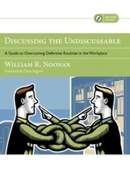 Noonan, William R. - Discussing the Undiscussable: A Guide to Overcoming Defensive Routines in the Workplace, ebook