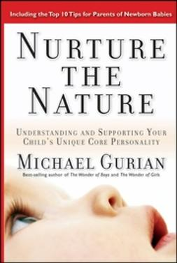 Gurian, Michael - Nurture the Nature: Understanding and Supporting Your Child's Unique Core Personality, e-bok