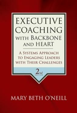 O'Neill, Mary Beth A. - Executive Coaching with Backbone and Heart: A Systems Approach to Engaging Leaders with Their Challenges, ebook